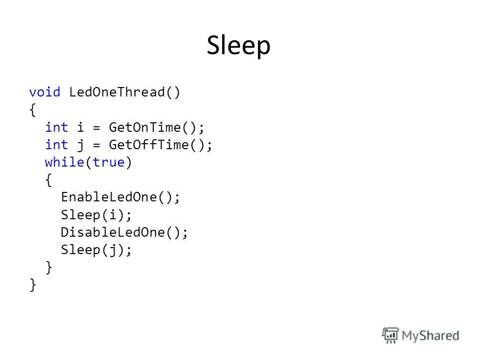 Sleep void LedOneThread() { int i = GetOnTime(); int j = GetOffTime(); while(true) { EnableLedOne(); Sleep(i); DisableLedOne(); Sleep(j); }