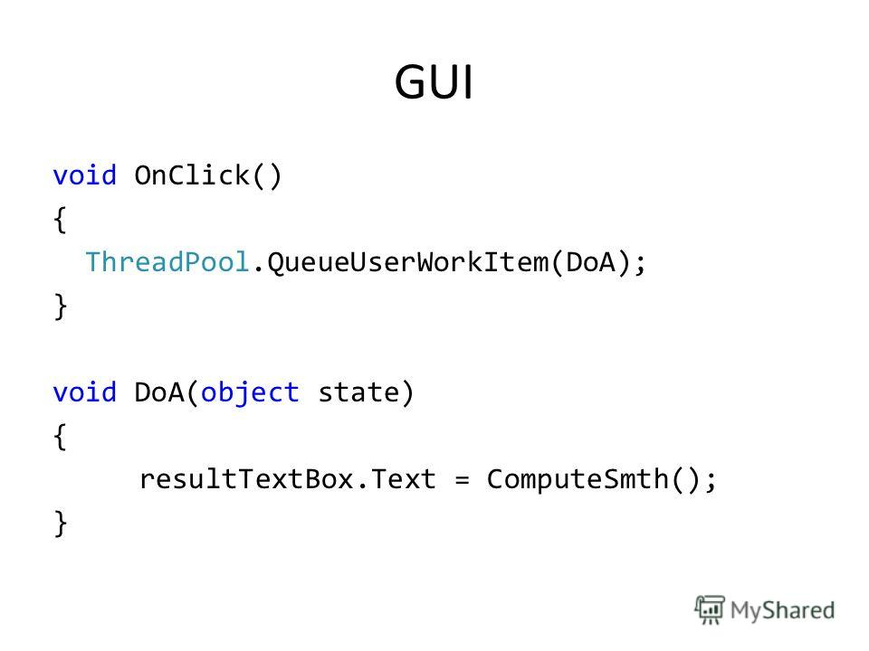 GUI void OnClick() { ThreadPool.QueueUserWorkItem(DoA); } void DoA(object state) { resultTextBox.Text = ComputeSmth(); }