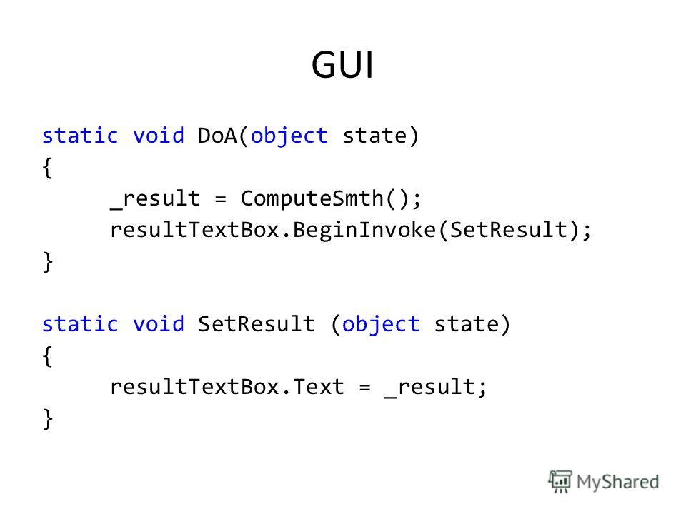 GUI static void DoA(object state) { _result = ComputeSmth(); resultTextBox.BeginInvoke(SetResult); } static void SetResult (object state) { resultTextBox.Text = _result; }