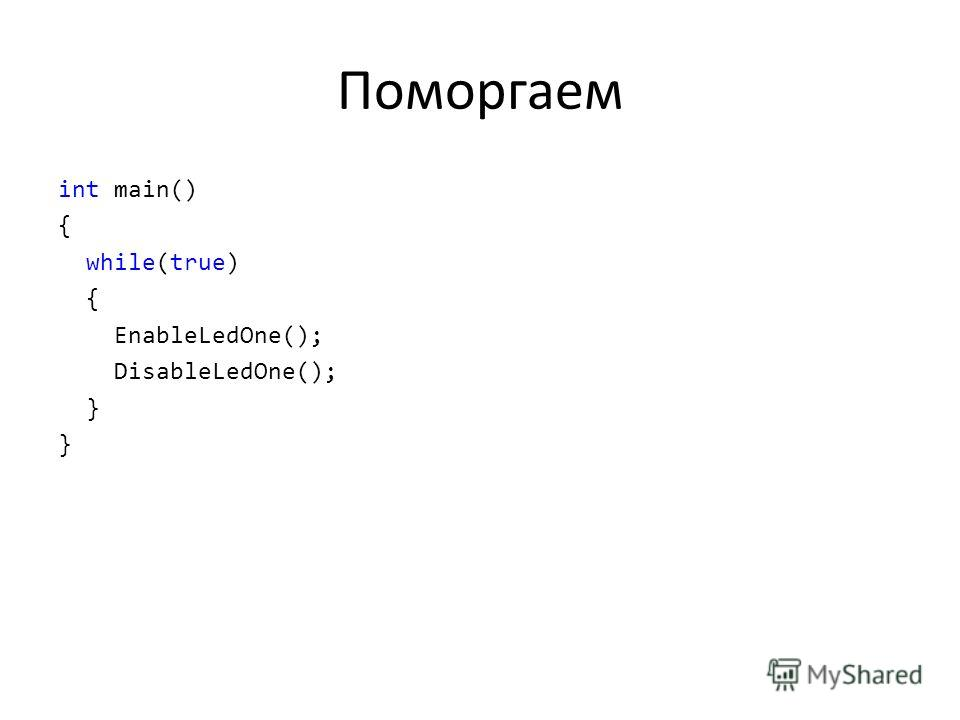 Поморгаем int main() { while(true) { EnableLedOne(); DisableLedOne(); }