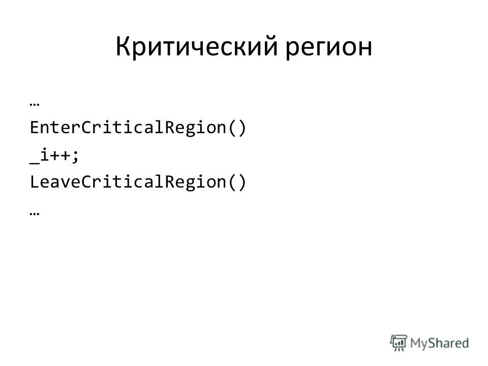 Критический регион … EnterCriticalRegion() _i++; LeaveCriticalRegion() …