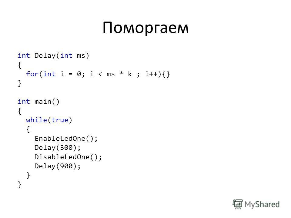 Поморгаем int Delay(int ms) { for(int i = 0; i < ms * k ; i++){} } int main() { while(true) { EnableLedOne(); Delay(300); DisableLedOne(); Delay(900); }