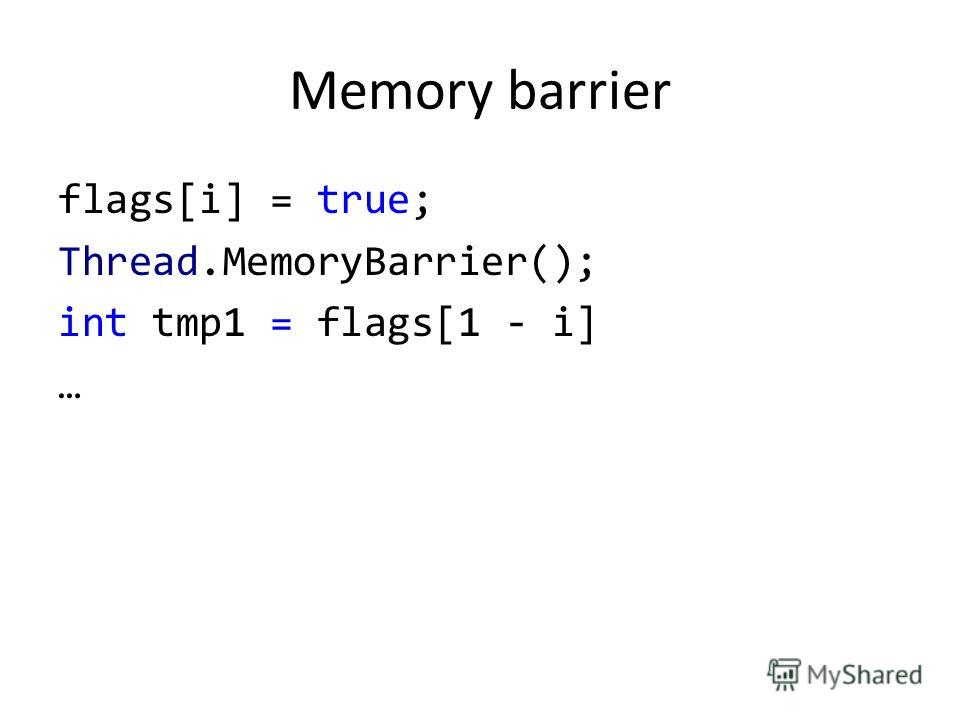 Memory barrier flags[i] = true; Thread.MemoryBarrier(); int tmp1 = flags[1 - i] …