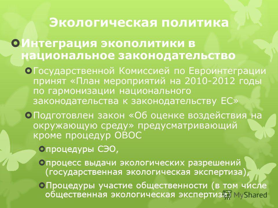 Экологическая политика Интеграция экополитики в национальное законодательство Государственной Комиссией по Евроинтеграции принят «План мероприятий на 2010-2012 годы по гармонизации национального законодательства к законодательству ЕС» Подготовлен зак