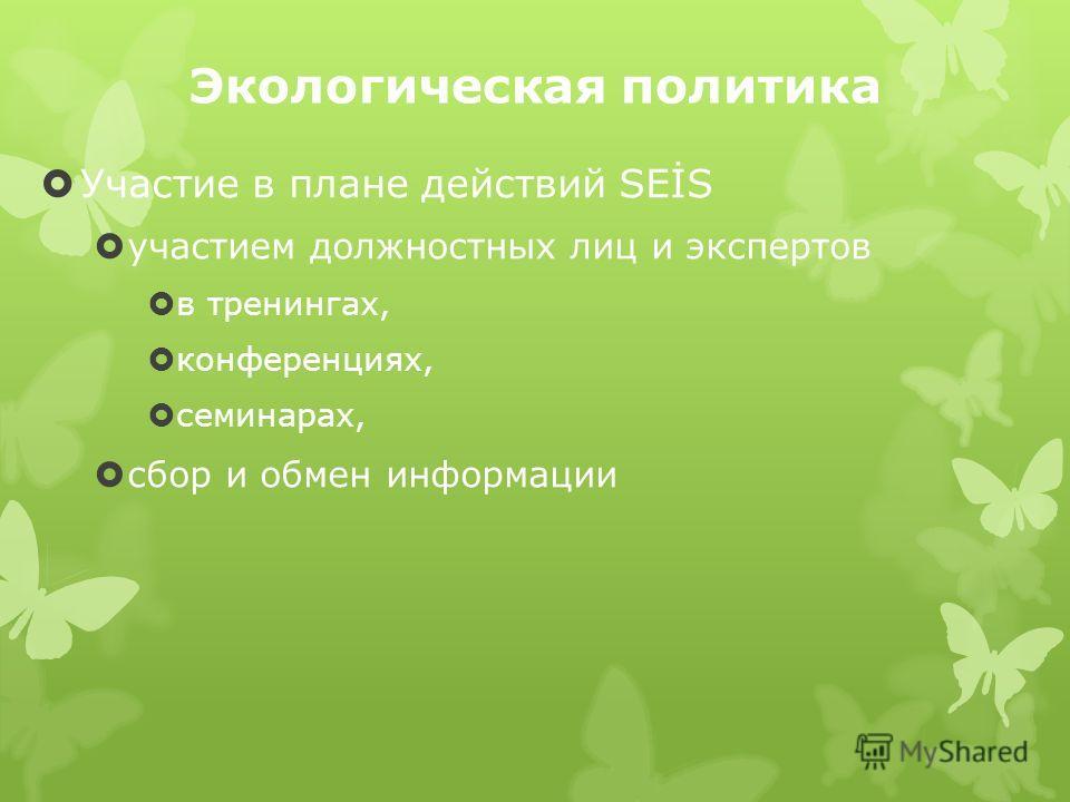 Экологическая политика Участие в плане действий SEİS участием должностных лиц и экспертов в тренингах, конференциях, семинарах, сбор и обмен информации