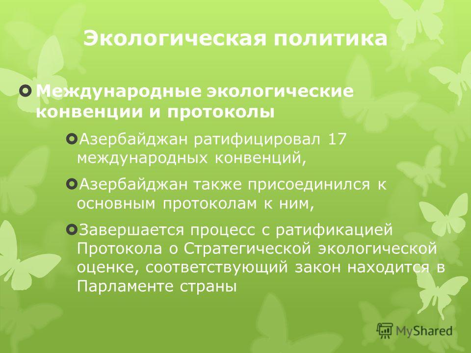 Экологическая политика Международные экологические конвенции и протоколы Азербайджан ратифицировал 17 международных конвенций, Азербайджан также присоединился к основным протоколам к ним, Завершается процесс с ратификацией Протокола о Стратегической