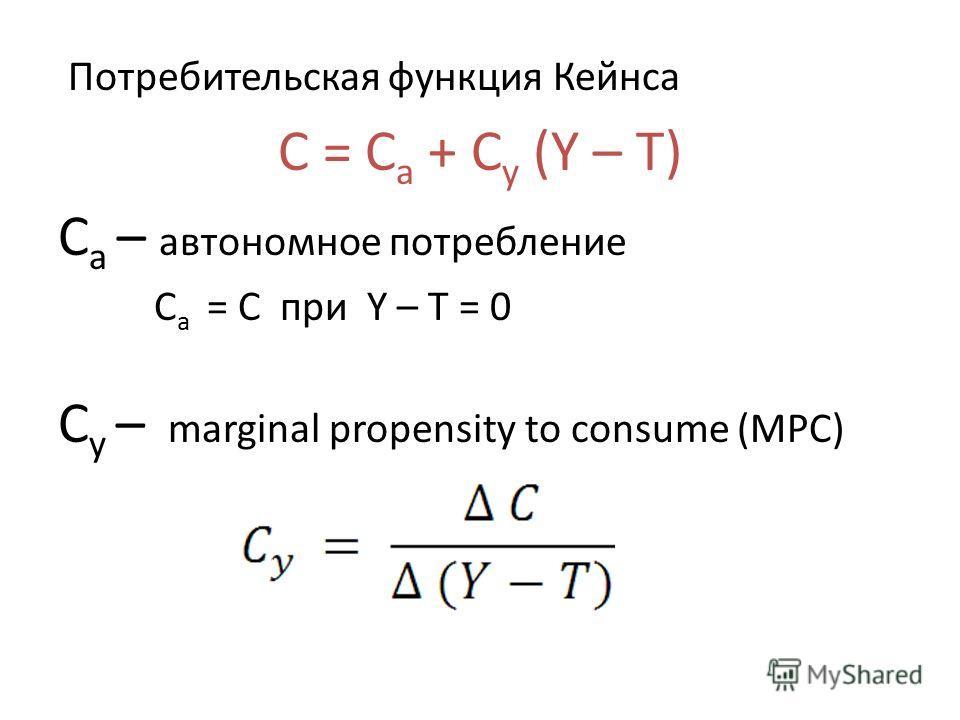 Потребительская функция Кейнса C = C a + C y (Y – T) C a – автономное потребление C a = C при Y – T = 0 C y – marginal propensity to consume (MPC)