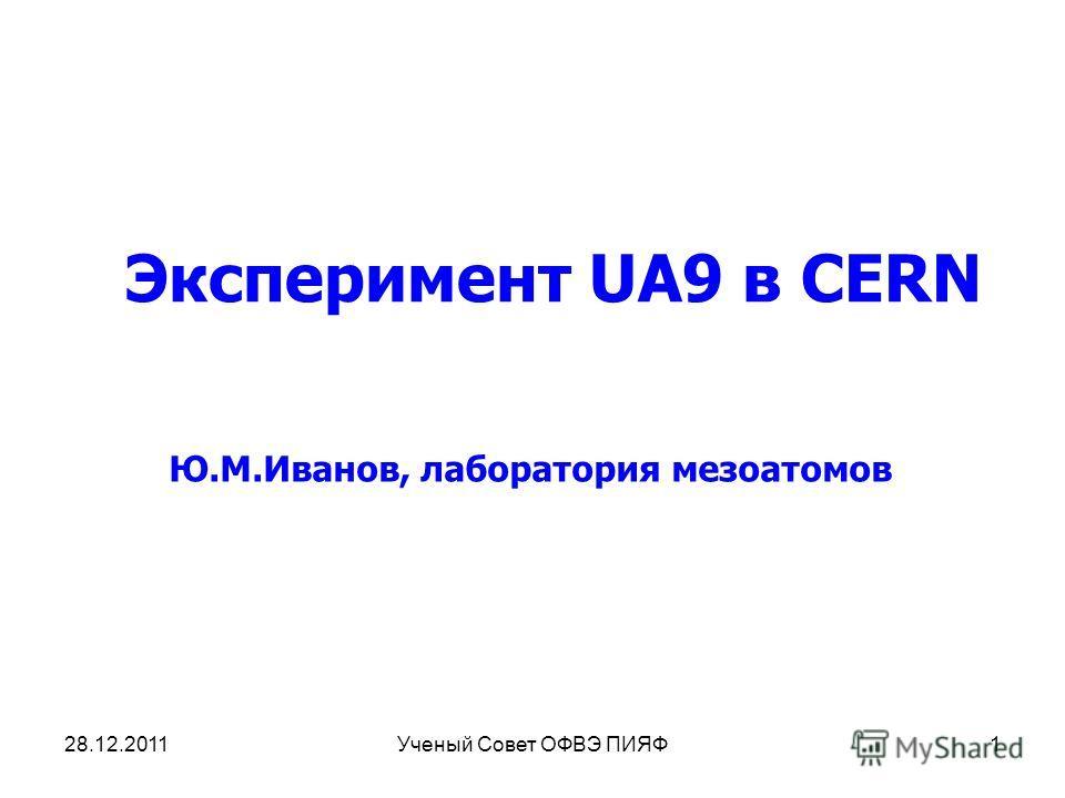 Эксперимент UA9 в CERN Ю.М.Иванов, лаборатория мезоатомов 28.12.20111Ученый Совет ОФВЭ ПИЯФ