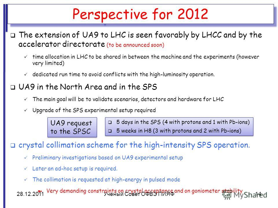 Perspective for 2012 The extension of UA9 to LHC is seen favorably by LHCC and by the accelerator directorate (to be announced soon) time allocation in LHC to be shared in between the machine and the experiments (however very limited) dedicated run t