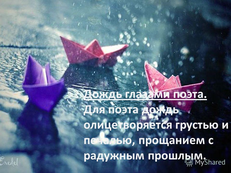 Дождь глазами поэта. Для поэта дождь олицетворяется грустью и печалью, прощанием с радужным прошлым.