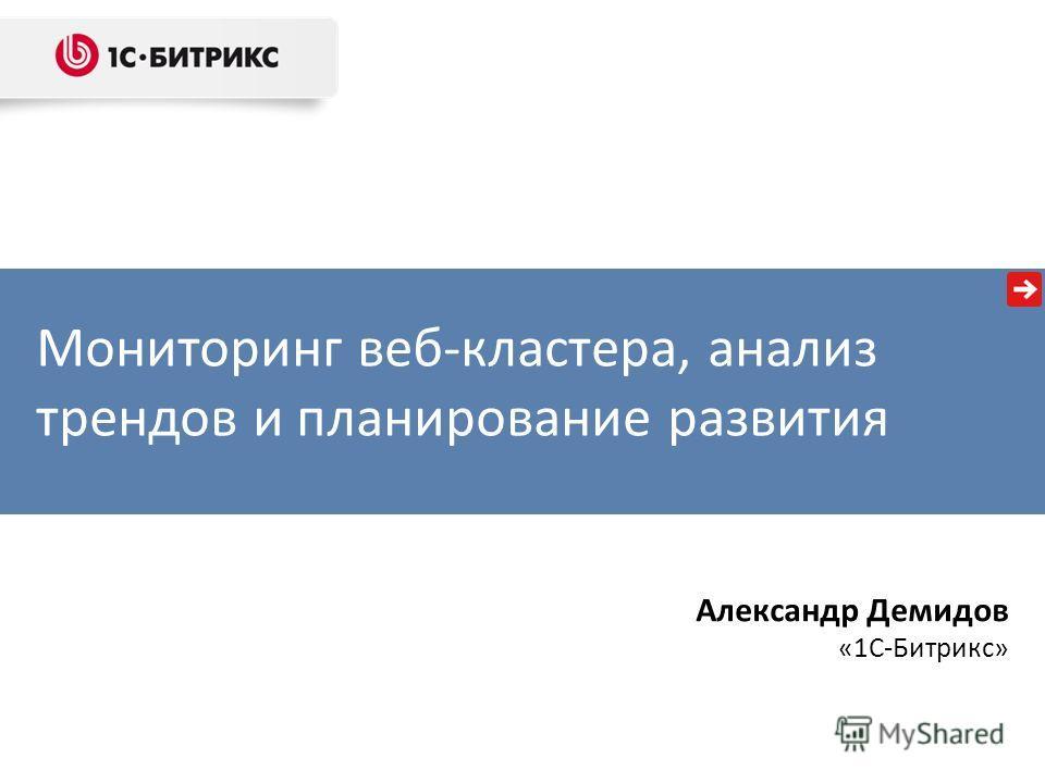 Мониторинг веб-кластера, анализ трендов и планирование развития Александр Демидов «1С-Битрикс»