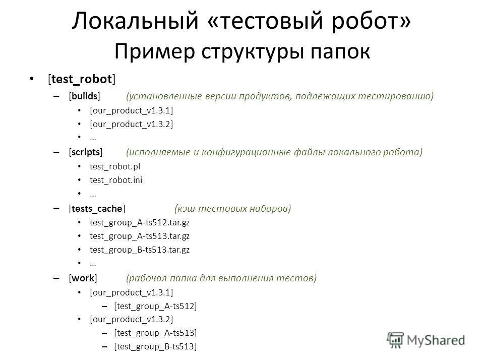 Локальный «тестовый робот» Пример структуры папок [test_robot] – [builds](установленные версии продуктов, подлежащих тестированию) [our_product_v1.3.1] [our_product_v1.3.2] … – [scripts](исполняемые и конфигурационные файлы локального робота) test_ro