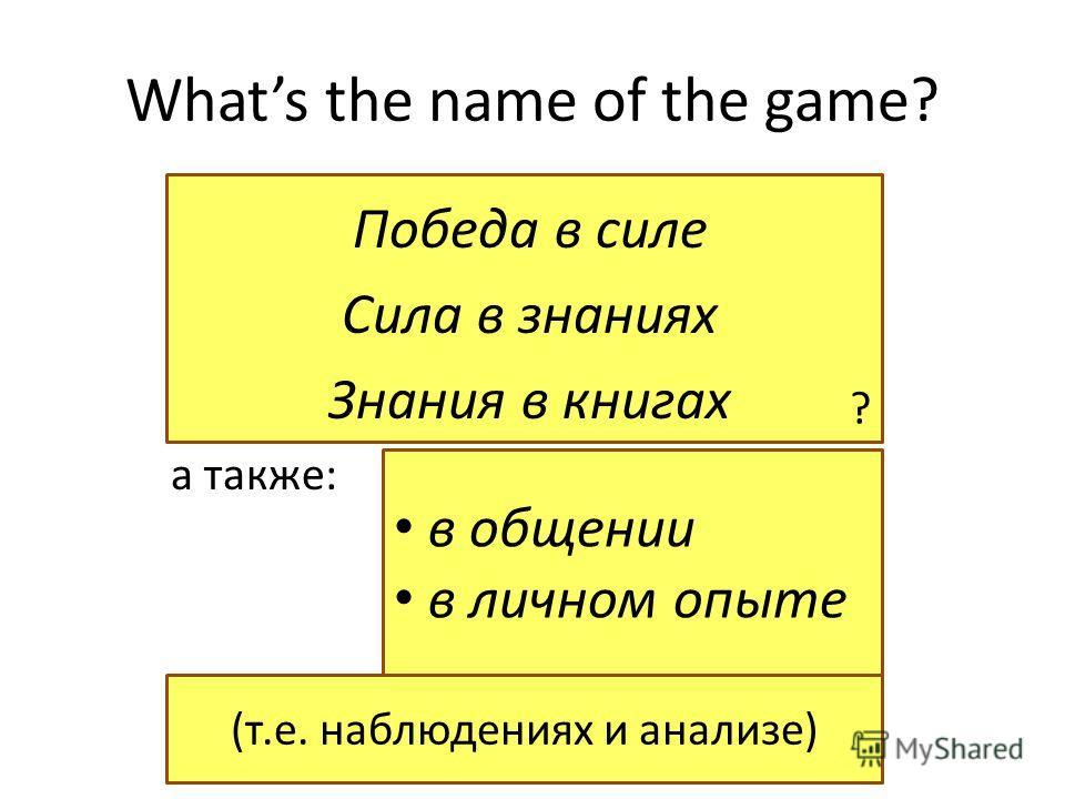 в общении в личном опыте ? Whats the name of the game? Победа в силе Сила в знаниях Знания в книгах а также: (т.е. наблюдениях и анализе)