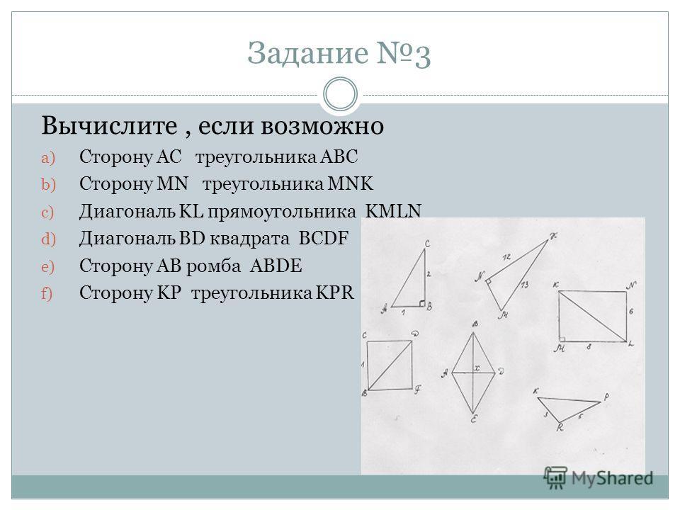 Задание 3 Вычислите, если возможно a) Сторону АС треугольника АВС b) Сторону MN треугольника MNK c) Диагональ KL прямоугольника KMLN d) Диагональ BD квадрата BCDF e) Сторону АВ ромба ABDE f) Сторону KP треугольника KPR
