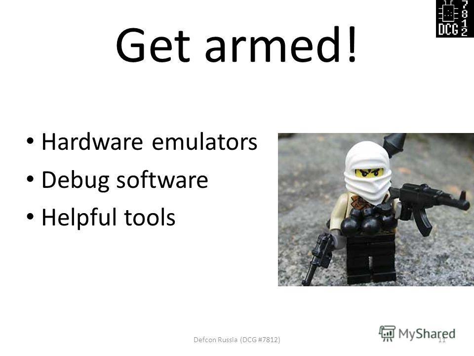 Get armed! Hardware emulators Debug software Helpful tools Defcon Russia (DCG #7812)11