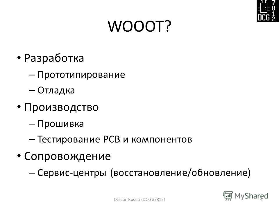 WOOOT? Разработка – Прототипирование – Отладка Производство – Прошивка – Тестирование PCB и компонентов Сопровождение – Сервис-центры (восстановление/обновление) Defcon Russia (DCG #7812)4