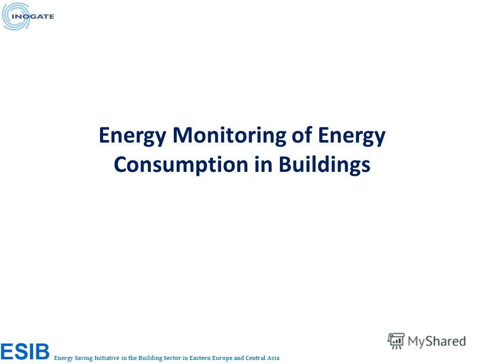 Energy Saving Initiative in the Building Sector in Eastern Europe and Central Asia Energy Monitoring of Energy Consumption in Buildings