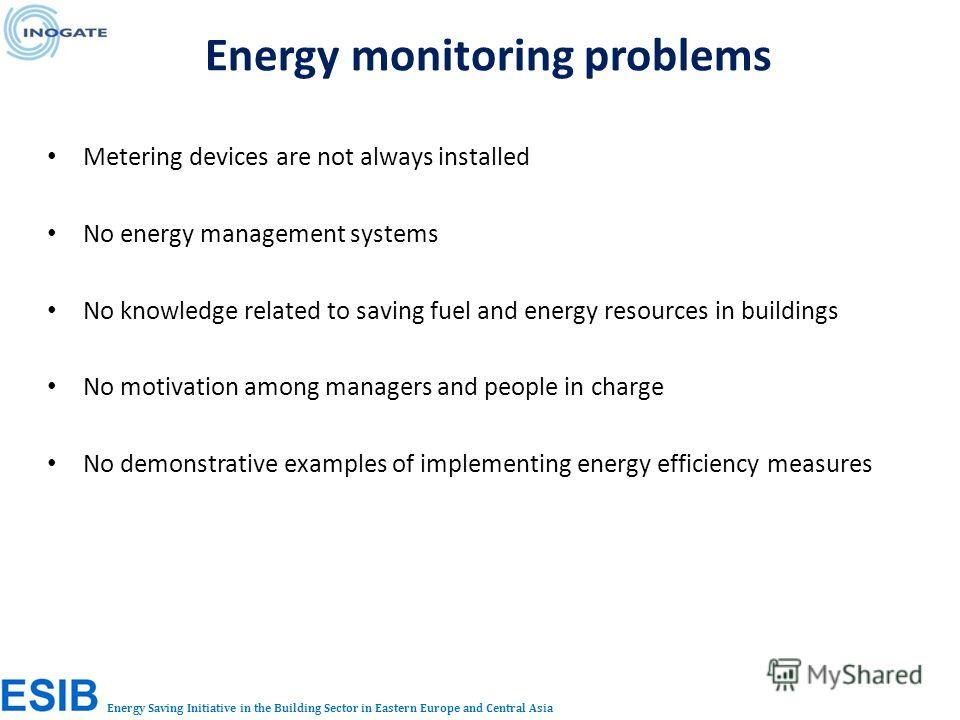 Energy Saving Initiative in the Building Sector in Eastern Europe and Central Asia Metering devices are not always installed No energy management systems No knowledge related to saving fuel and energy resources in buildings No motivation among manage