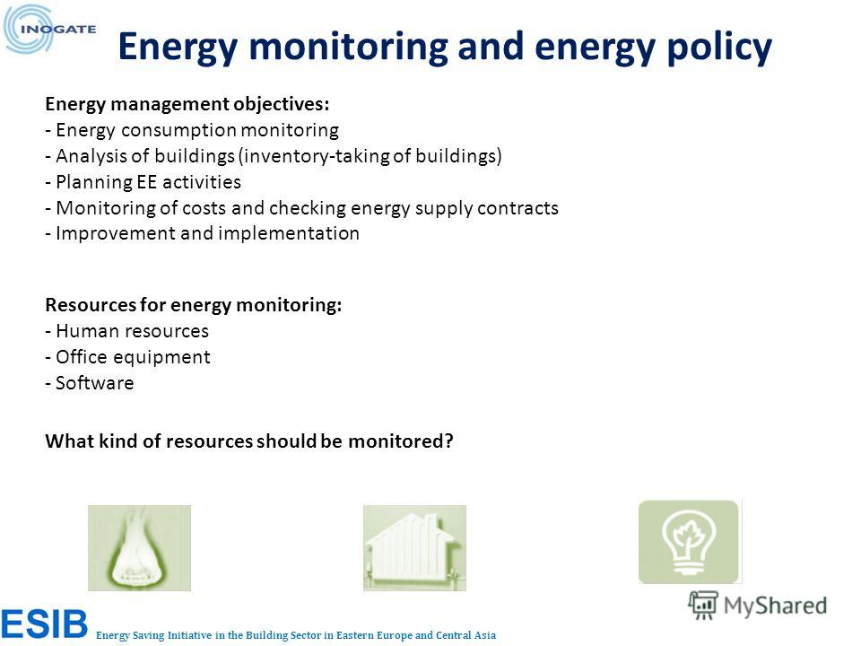 Energy Saving Initiative in the Building Sector in Eastern Europe and Central Asia Energy monitoring and energy policy Energy management objectives: - Energy consumption monitoring - Analysis of buildings (inventory-taking of buildings) - Planning EE