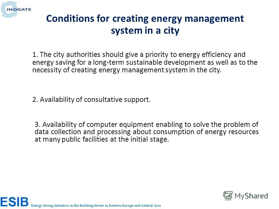 Energy Saving Initiative in the Building Sector in Eastern Europe and Central Asia Conditions for creating energy management system in a city 1. The city authorities should give a priority to energy efficiency and energy saving for a long-term sustai