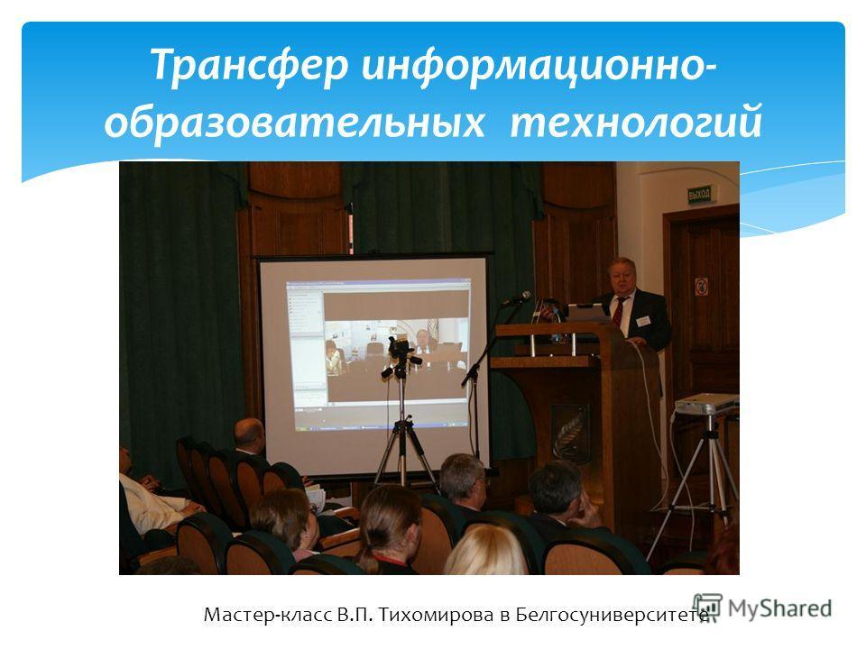 Трансфер информационно- образовательных технологий Мастер-класс В.П. Тихомирова в Белгосуниверситете
