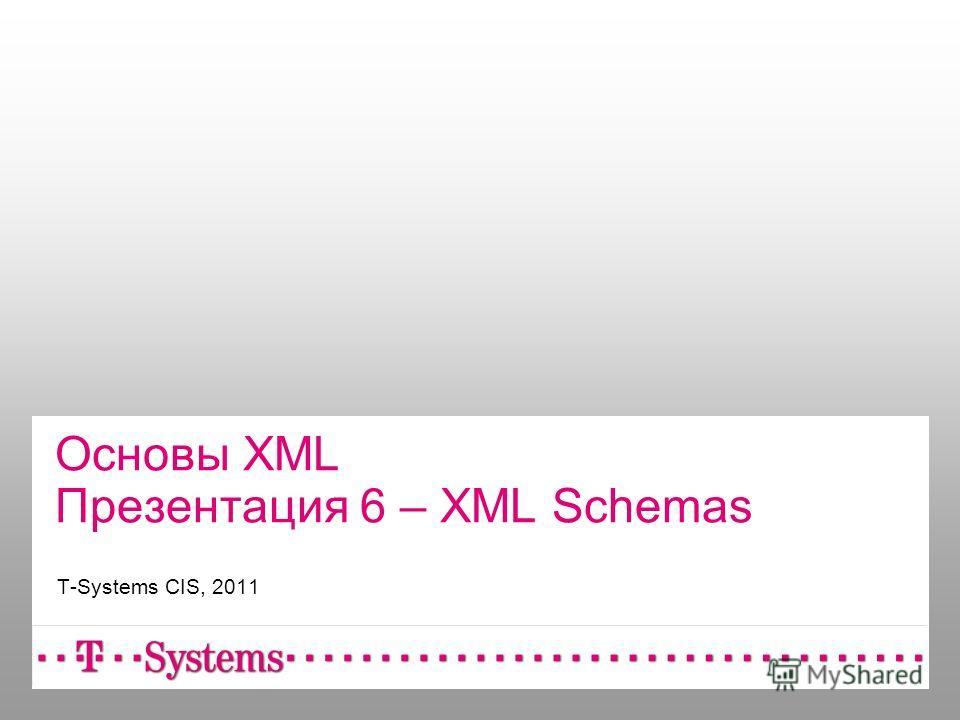 Основы XML Презентация 6 – XML Schemas T-Systems CIS, 2011