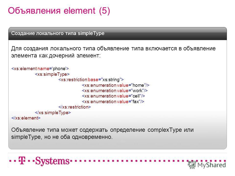 Объявления element (5) Для создания локального типа объявление типа включается в объявление элемента как дочерний элемент: Объявление типа может содержать определение complexType или simpleType, но не оба одновременно. Создание локального типа simple