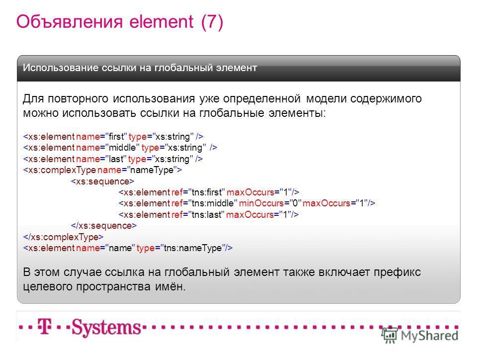 Объявления element (7) Для повторного использования уже определенной модели содержимого можно использовать ссылки на глобальные элементы: В этом случае ссылка на глобальный элемент также включает префикс целевого пространства имён. Использование ссыл