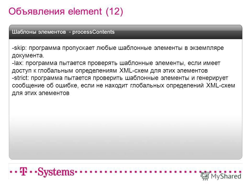 Объявления element (12) -skip: программа пропускает любые шаблонные элементы в экземпляре документа. -lax: программа пытается проверять шаблонные элементы, если имеет доступ к глобальным определениям XML-схем для этих элементов -strict: программа пыт