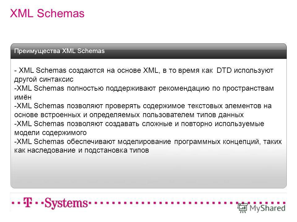 XML Schemas - XML Schemas создаются на основе XML, в то время как DTD используют другой синтаксис -XML Schemas полностью поддерживают рекомендацию по пространствам имён -XML Schemas позволяют проверять содержимое текстовых элементов на основе встроен