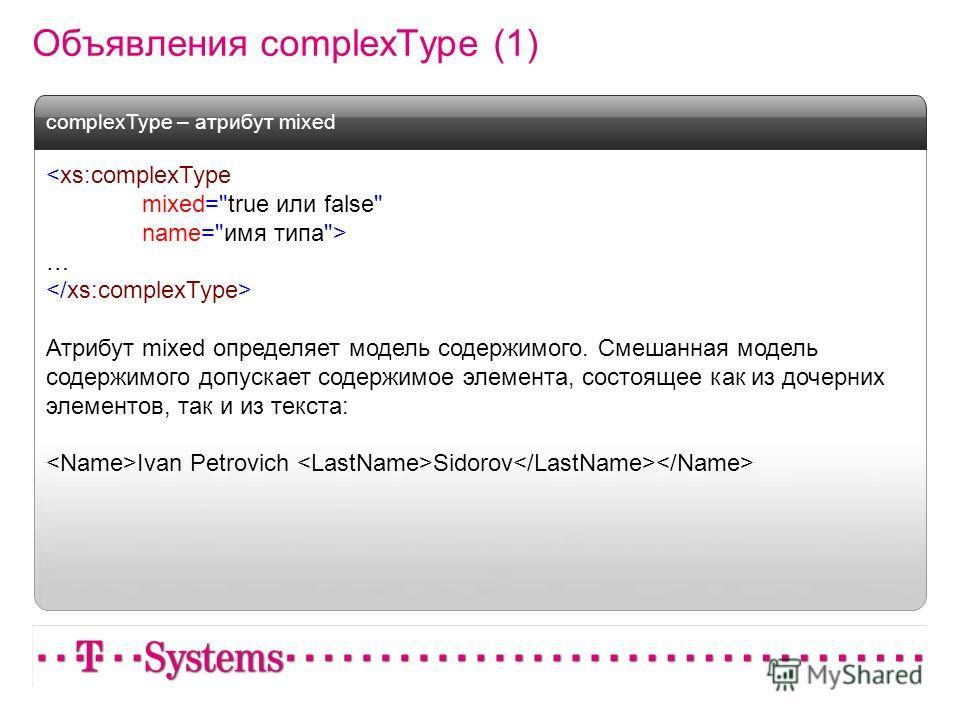 Объявления complexType (1)  … Атрибут mixed определяет модель содержимого. Смешанная модель содержимого допускает содержимое элемента, состоящее как из дочерних элементов, так и из текста: Ivan Petrovich Sidorov complexType – атрибут mixed