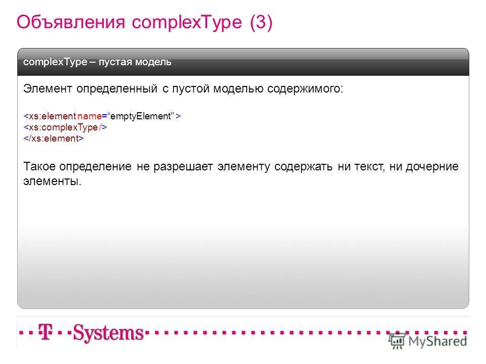 Объявления complexType (3) Элемент определенный с пустой моделью содержимого: Такое определение не разрешает элементу содержать ни текст, ни дочерние элементы. complexType – пустая модель