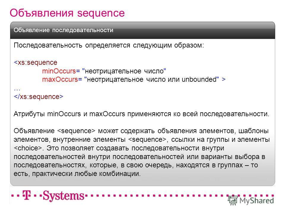 Объявления sequence Последовательность определяется следующим образом:  … Атрибуты minOccurs и maxOccurs применяются ко всей последовательности. Объявление может содержать объявления элементов, шаблоны элементов, внутренние элементы, ссылки на группы