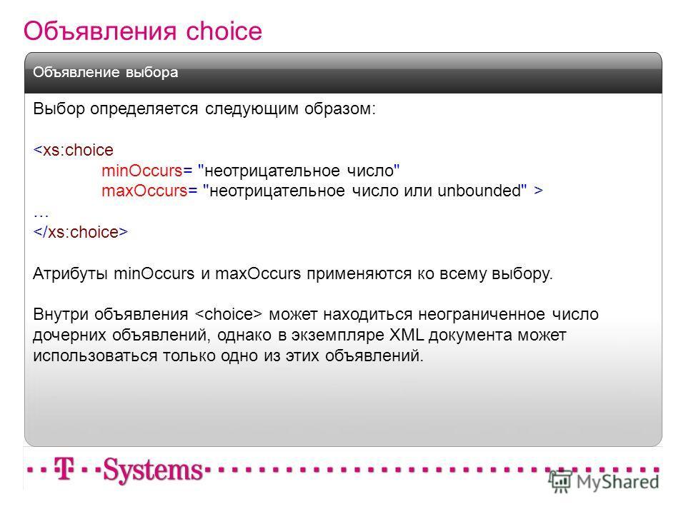 Объявления choice Выбор определяется следующим образом:  … Атрибуты minOccurs и maxOccurs применяются ко всему выбору. Внутри объявления может находиться неограниченное число дочерних объявлений, однако в экземпляре XML документа может использоваться
