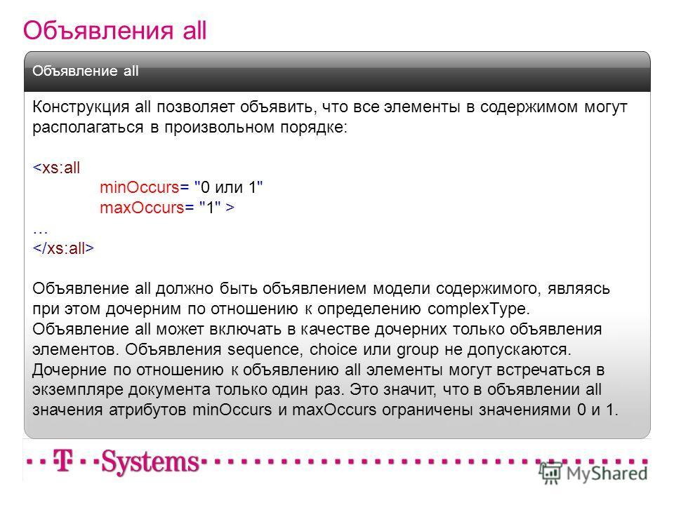 Объявления all Конструкция all позволяет объявить, что все элементы в содержимом могут располагаться в произвольном порядке:  … Объявление all должно быть объявлением модели содержимого, являясь при этом дочерним по отношению к определению complexTyp