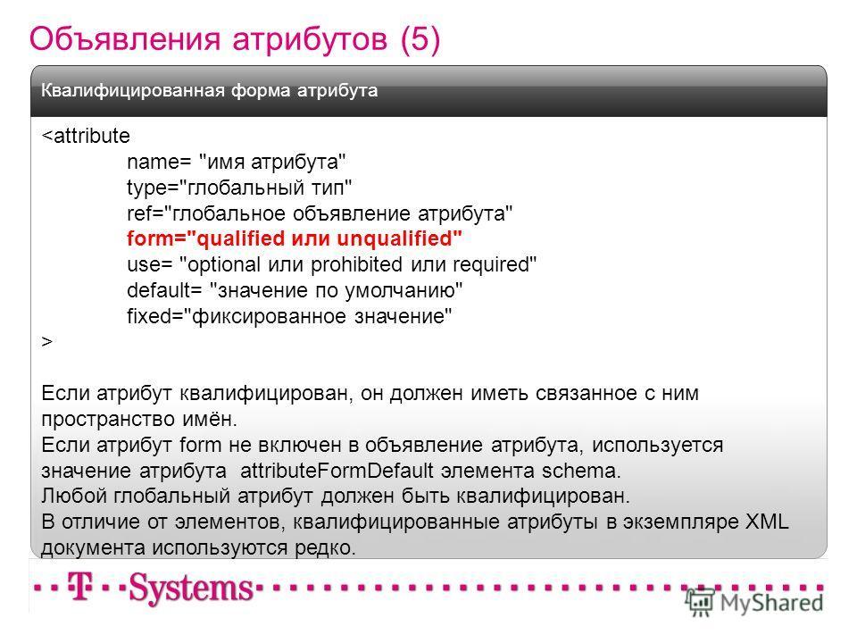 Объявления атрибутов (5)  Если атрибут квалифицирован, он должен иметь связанное с ним пространство имён. Если атрибут form не включен в объявление атрибута, используется значение атрибута attributeFormDefault элемента schema. Любой глобальный атрибу