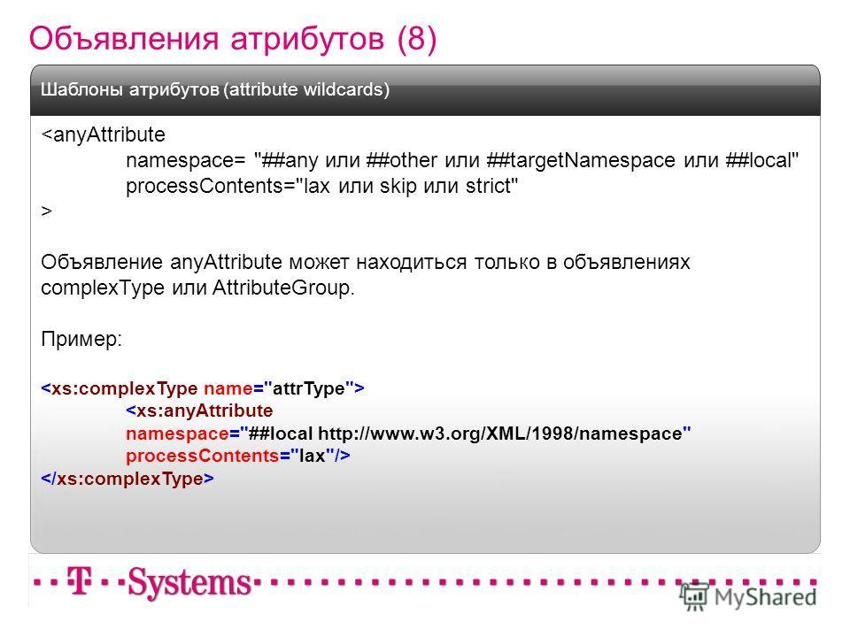 Объявления атрибутов (8)  Объявление anyAttribute может находиться только в объявлениях complexType или AttributeGroup. Пример:  Шаблоны атрибутов (attribute wildcards)