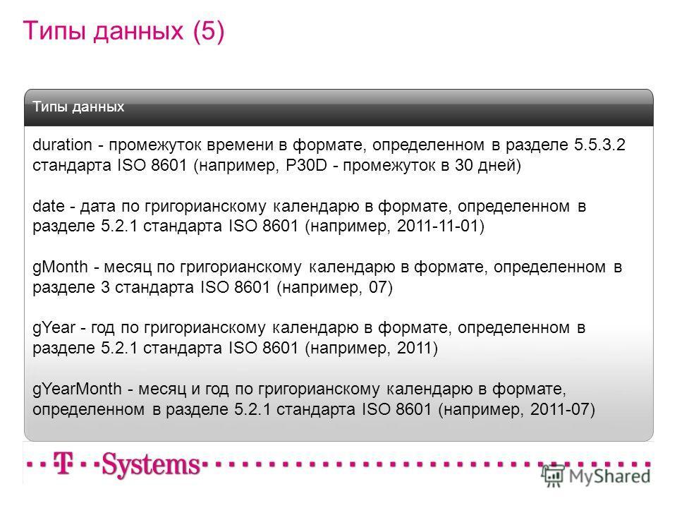Типы данных (5) duration - промежуток времени в формате, определенном в разделе 5.5.3.2 стандарта ISO 8601 (например, P30D - промежуток в 30 дней) date - дата по григорианскому календарю в формате, определенном в разделе 5.2.1 стандарта ISO 8601 (нап