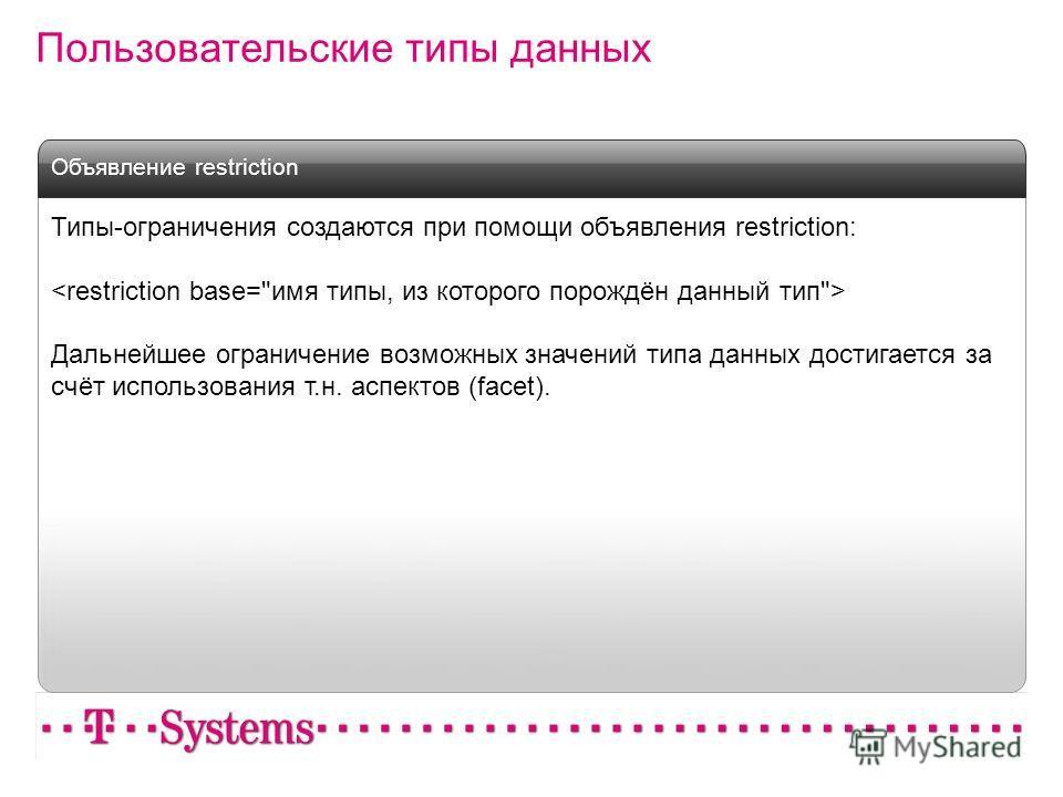 Типы-ограничения создаются при помощи объявления restriction: Дальнейшее ограничение возможных значений типа данных достигается за счёт использования т.н. аспектов (facet). Объявление restriction
