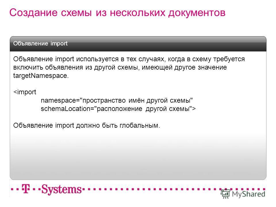 Создание схемы из нескольких документов Объявление import используется в тех случаях, когда в схему требуется включить объявления из другой схемы, имеющей другое значение targetNamespace.  Объявление import должно быть глобальным. Объявление import