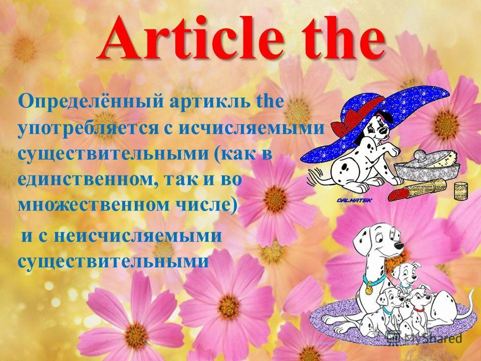 Article the Определённый артикль the употребляется с исчисляемыми существительными (как в единственном, так и во множественном числе) и с неисчисляемыми существительными