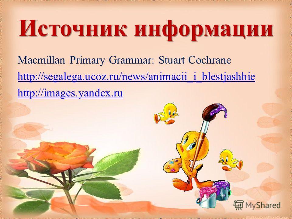 Источник информации Macmillan Primary Grammar: Stuart Cochrane http://segalega.ucoz.ru/news/animacii_i_blestjashhie http://images.yandex.ru