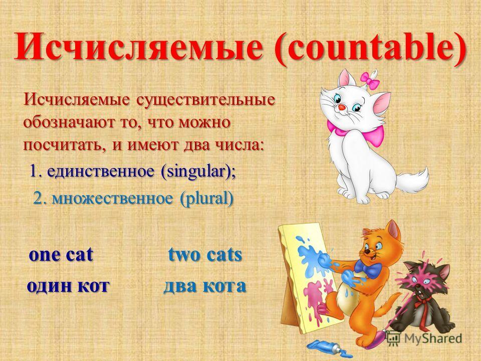Исчисляемые (countable) Исчисляемые существительные обозначают то, что можно посчитать, и имеют два числа: Исчисляемые существительные обозначают то, что можно посчитать, и имеют два числа: 1. единственное (singular); 1. единственное (singular); 2. м