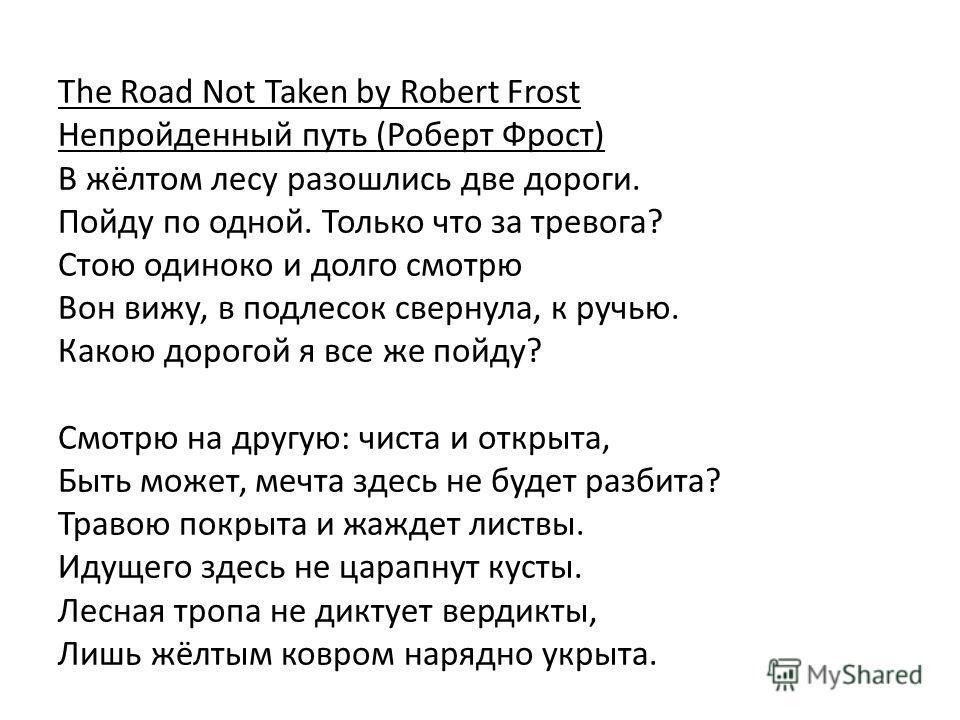 The Road Not Taken by Robert Frost Непройденный путь (Роберт Фрост) В жёлтом лесу разошлись две дороги. Пойду по одной. Только что за тревога? Стою одиноко и долго смотрю Вон вижу, в подлесок свернула, к ручью. Какою дорогой я все же пойду? Смотрю на