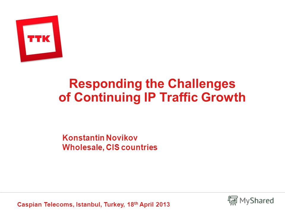 Responding the Challenges of Continuing IP Traffic Growth Caspian Telecoms, Istanbul, Turkey, 18 th April 2013 Konstantin Novikov Wholesale, CIS countries