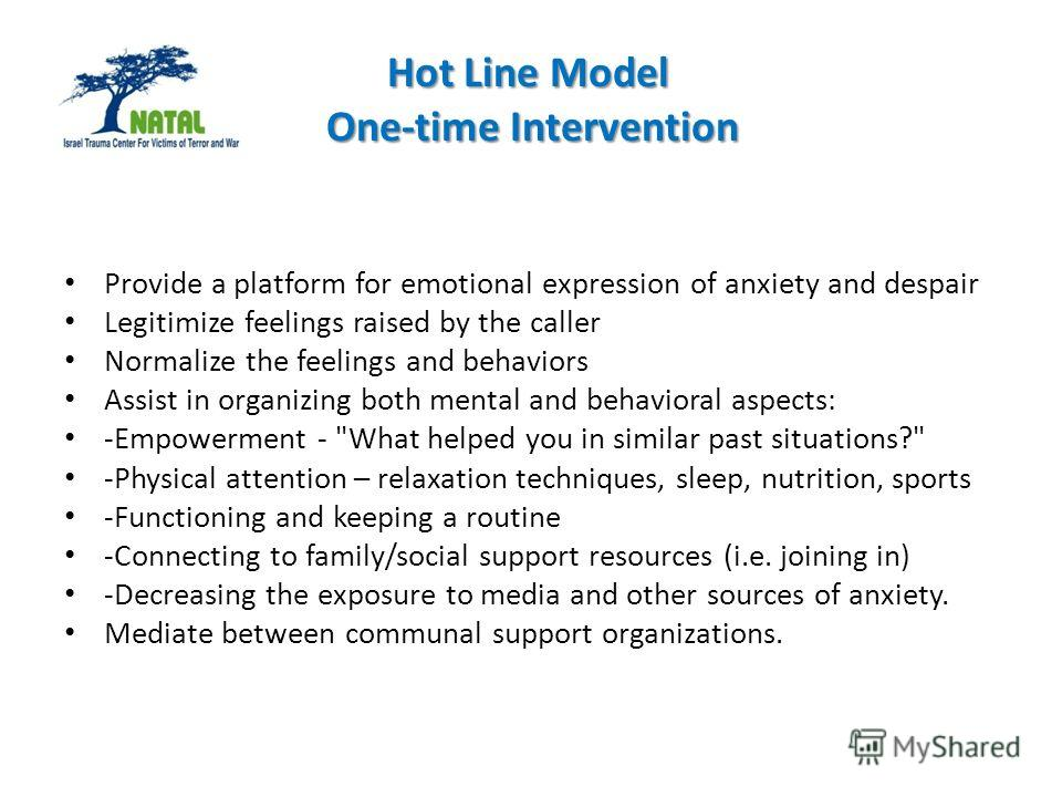 Hot Line Model One-time Intervention Provide a platform for emotional expression of anxiety and despair Legitimize feelings raised by the caller Normalize the feelings and behaviors Assist in organizing both mental and behavioral aspects: -Empowermen
