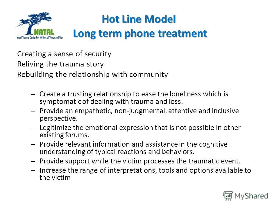 Hot Line Model Long term phone treatment Creating a sense of security Reliving the trauma story Rebuilding the relationship with community – Create a trusting relationship to ease the loneliness which is symptomatic of dealing with trauma and loss. –