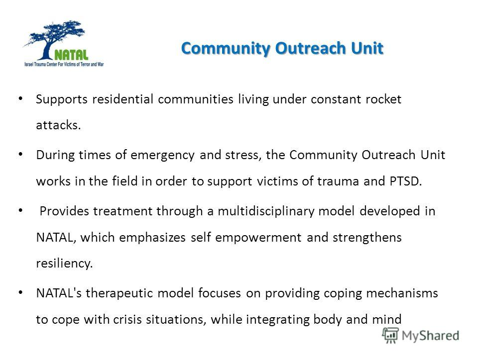 Supports residential communities living under constant rocket attacks. During times of emergency and stress, the Community Outreach Unit works in the field in order to support victims of trauma and PTSD. Provides treatment through a multidisciplinary