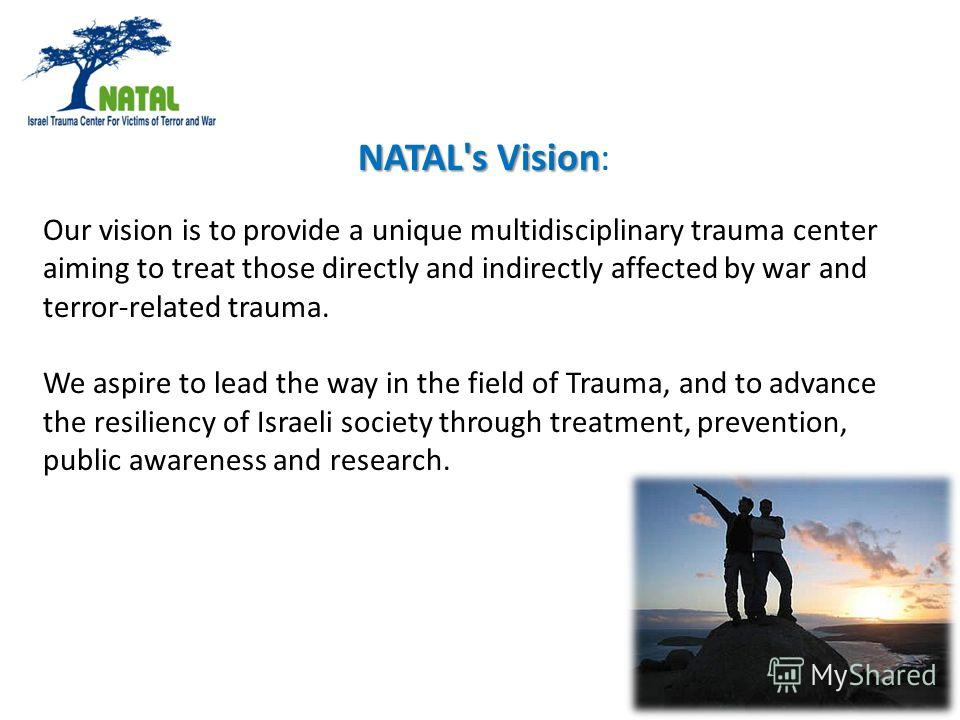 NATAL's Vision NATAL's Vision: Our vision is to provide a unique multidisciplinary trauma center aiming to treat those directly and indirectly affected by war and terror-related trauma. We aspire to lead the way in the field of Trauma, and to advance