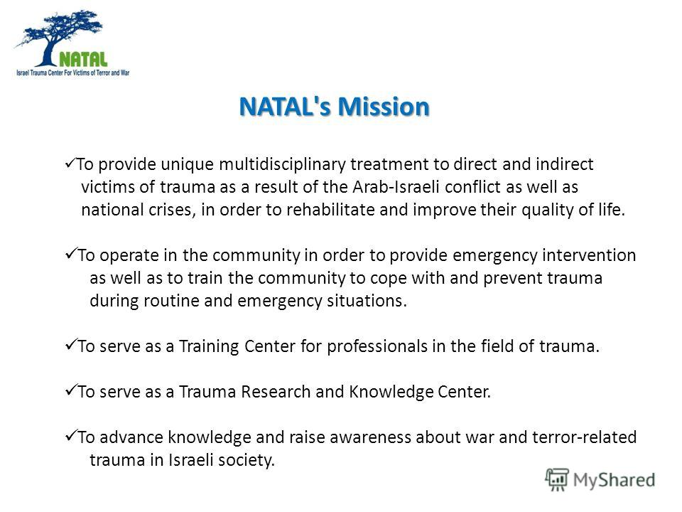To provide unique multidisciplinary treatment to direct and indirect victims of trauma as a result of the Arab-Israeli conflict as well as national crises, in order to rehabilitate and improve their quality of life. To operate in the community in ord